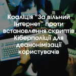 """Коаліція """"За вільний Інтернет"""" проти встановлення скриптів Кіберполіції для деанонімізації користувачів"""