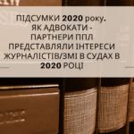 ЯК ЮРИСТИ ППЛ ДОПОМАГАЮТЬ ЖУРНАЛІСТАМ СВОБОДУ СЛОВА ЗАХИЩАТИ (ДАЙДЖЕСТ МЕДІЙНИХ СУДОВИХ СПРАВ ЗА 2020 РІК)
